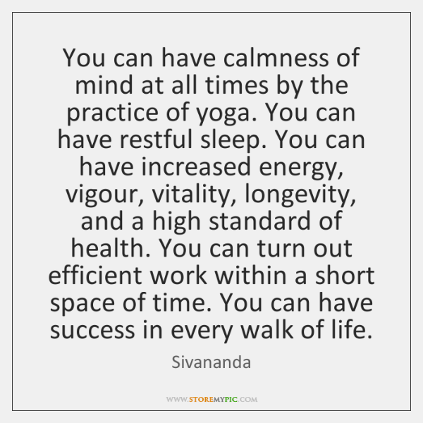You can have calmness of mind at all times by the practice ...