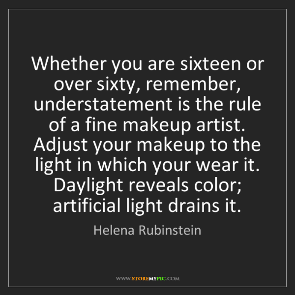 Helena Rubinstein: Whether you are sixteen or over sixty, remember, understatement...