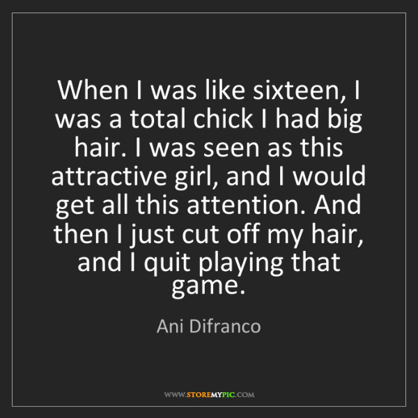 Ani Difranco: When I was like sixteen, I was a total chick I had big...
