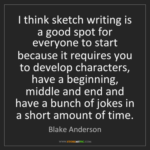 Blake Anderson: I think sketch writing is a good spot for everyone to...