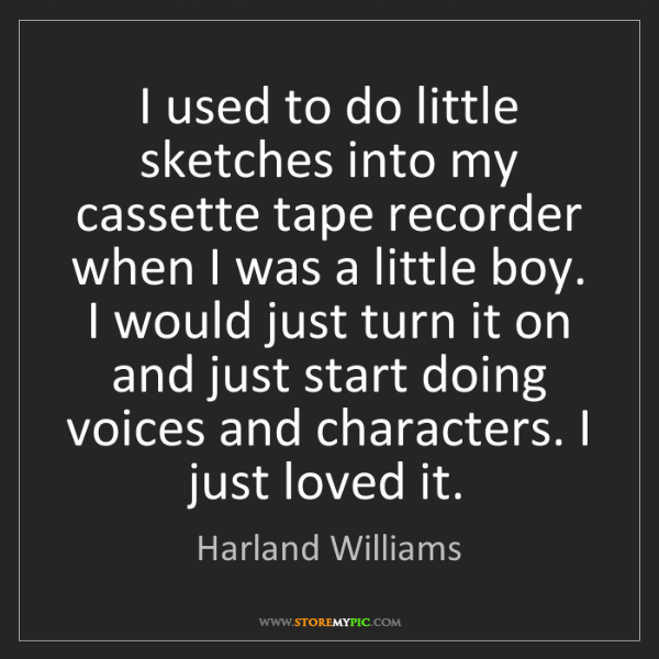 Harland Williams: I used to do little sketches into my cassette tape recorder...