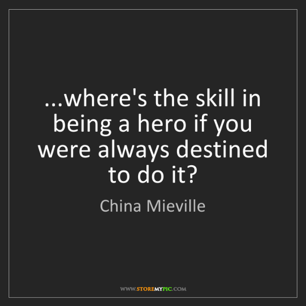 China Mieville: ...where's the skill in being a hero if you were always...