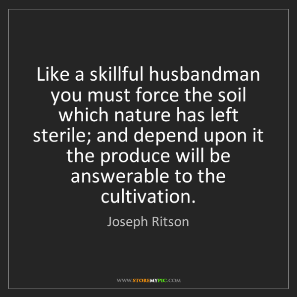 Joseph Ritson: Like a skillful husbandman you must force the soil which...