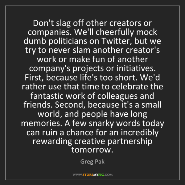 Greg Pak: Don't slag off other creators or companies. We'll cheerfully...