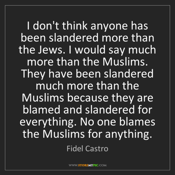 Fidel Castro: I don't think anyone has been slandered more than the...
