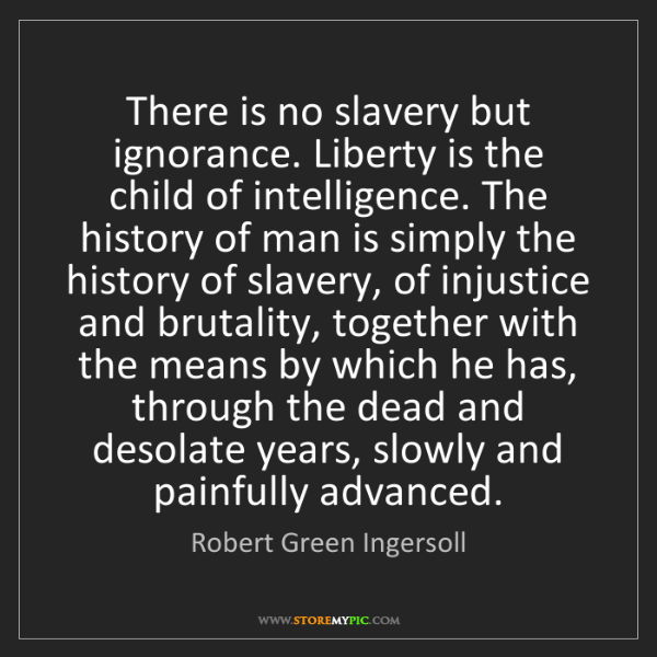 Robert Green Ingersoll: There is no slavery but ignorance. Liberty is the child...