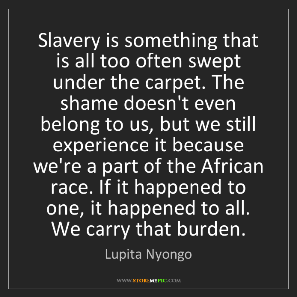 Lupita Nyongo: Slavery is something that is all too often swept under...