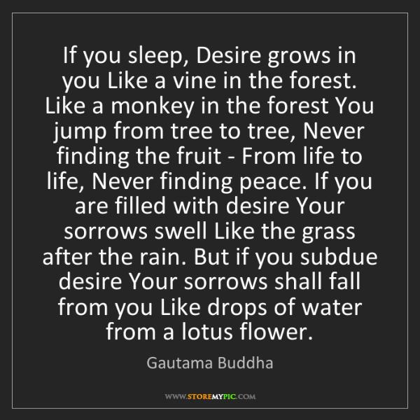 Gautama Buddha: If you sleep, Desire grows in you Like a vine in the...