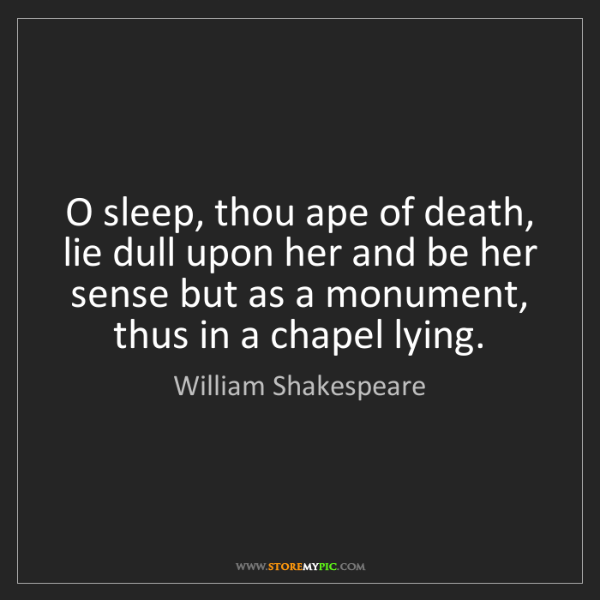 William Shakespeare: O sleep, thou ape of death, lie dull upon her and be...