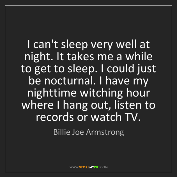Billie Joe Armstrong: I can't sleep very well at night. It takes me a while...