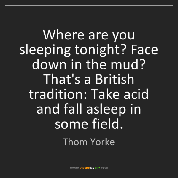 Thom Yorke: Where are you sleeping tonight? Face down in the mud?...