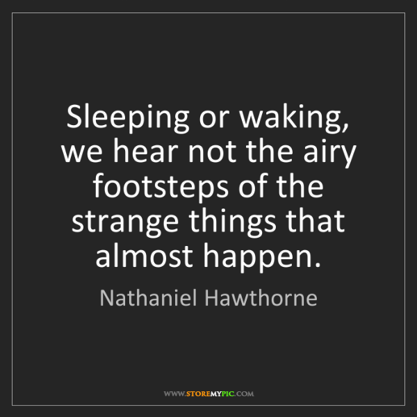 Nathaniel Hawthorne: Sleeping or waking, we hear not the airy footsteps of...