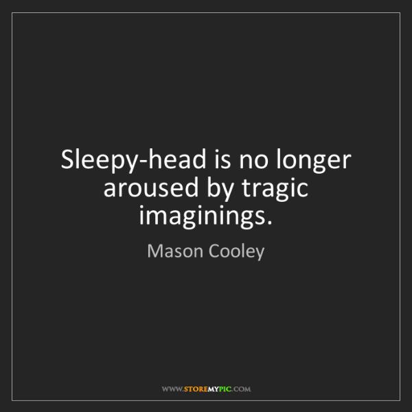 Mason Cooley: Sleepy-head is no longer aroused by tragic imaginings.
