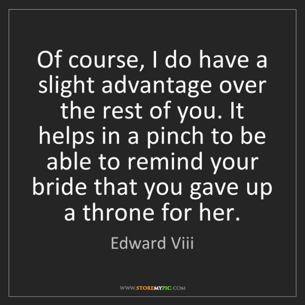 Edward Viii: Of course, I do have a slight advantage over the rest...