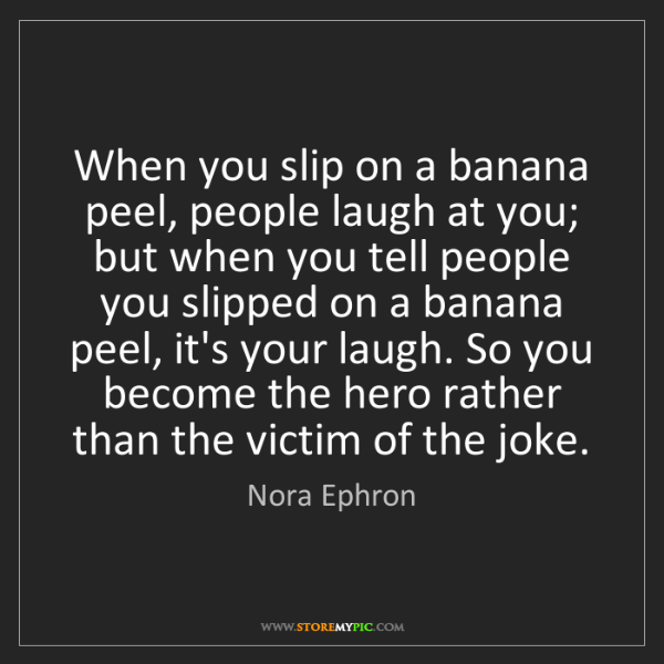 Nora Ephron: When you slip on a banana peel, people laugh at you;...