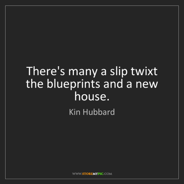 Kin Hubbard: There's many a slip twixt the blueprints and a new house.