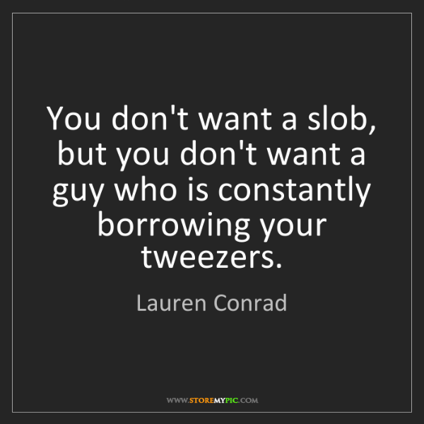 Lauren Conrad: You don't want a slob, but you don't want a guy who is...