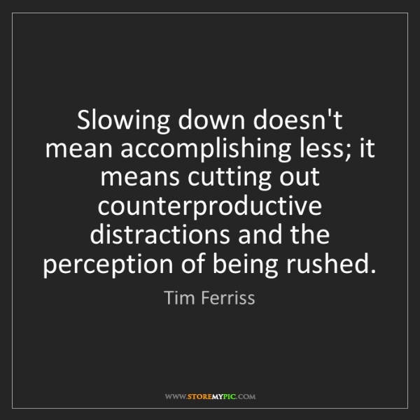 Tim Ferriss: Slowing down doesn't mean accomplishing less; it means...