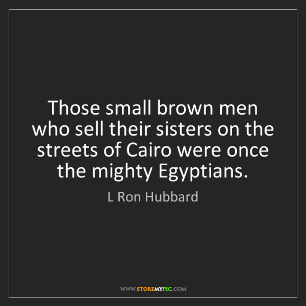 L Ron Hubbard: Those small brown men who sell their sisters on the streets...