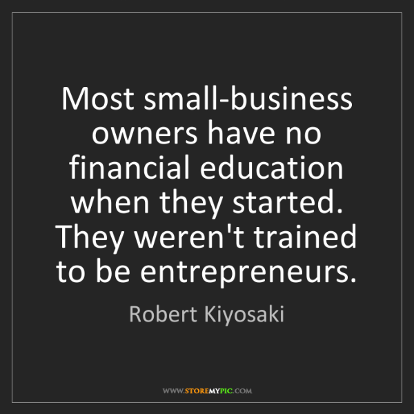 Robert Kiyosaki: Most small-business owners have no financial education...