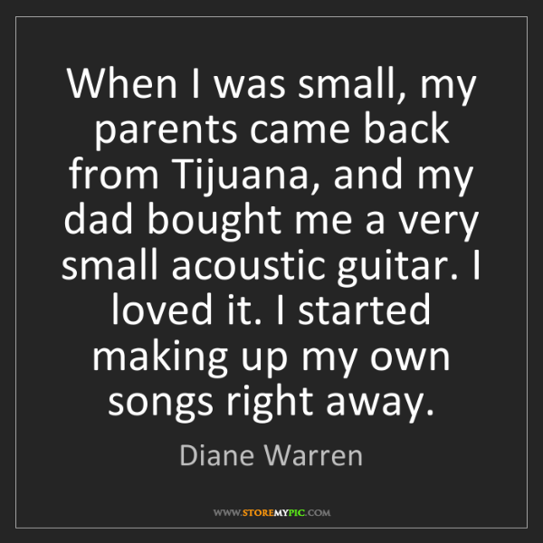 Diane Warren: When I was small, my parents came back from Tijuana,...