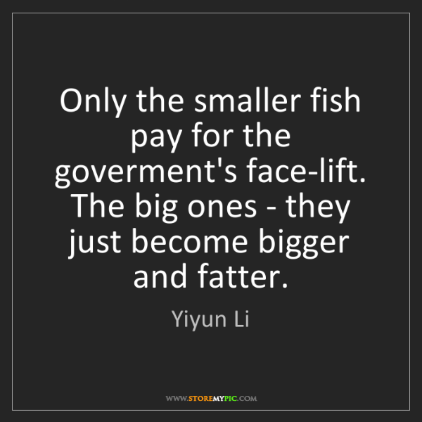 Yiyun Li: Only the smaller fish pay for the goverment's face-lift....