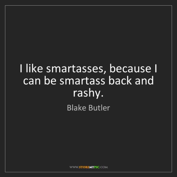 Blake Butler: I like smartasses, because I can be smartass back and...