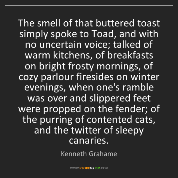 Kenneth Grahame: The smell of that buttered toast simply spoke to Toad,...