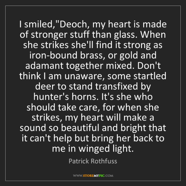 "Patrick Rothfuss: I smiled,""Deoch, my heart is made of stronger stuff than..."