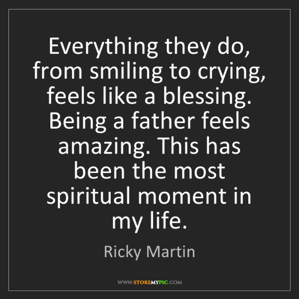 Ricky Martin: Everything they do, from smiling to crying, feels like...
