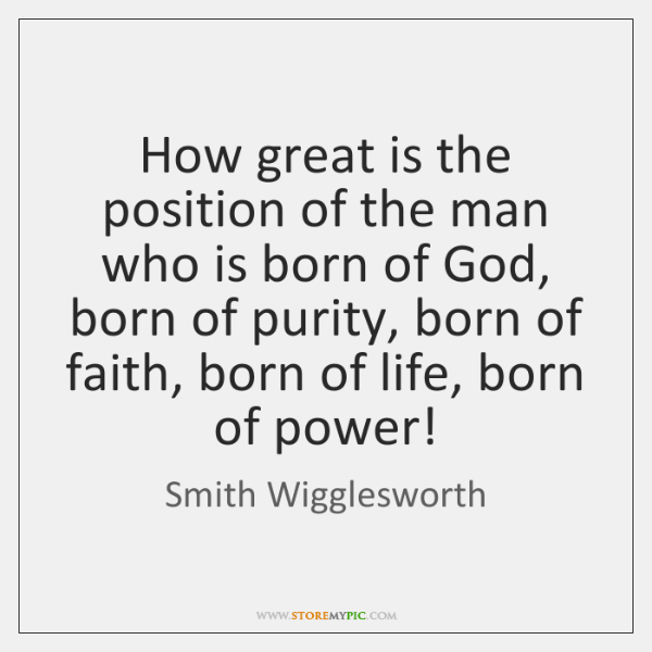 How great is the position of the man who is born of ...