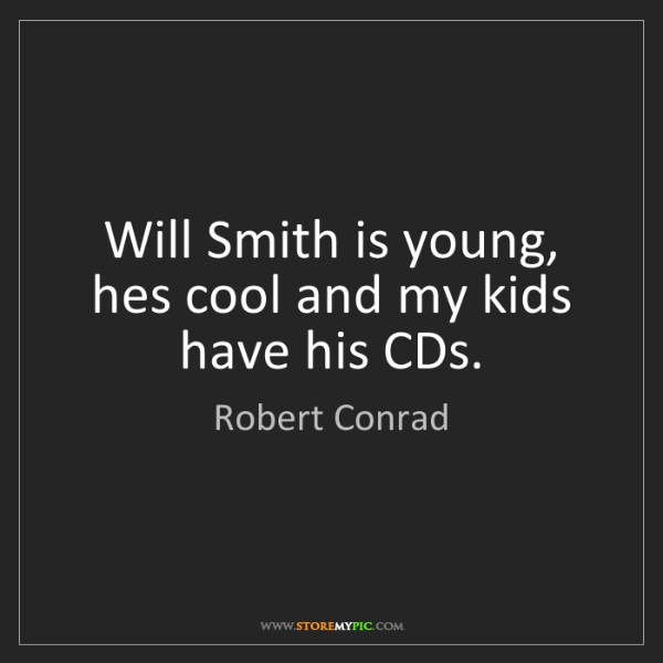 Robert Conrad: Will Smith is young, hes cool and my kids have his CDs.
