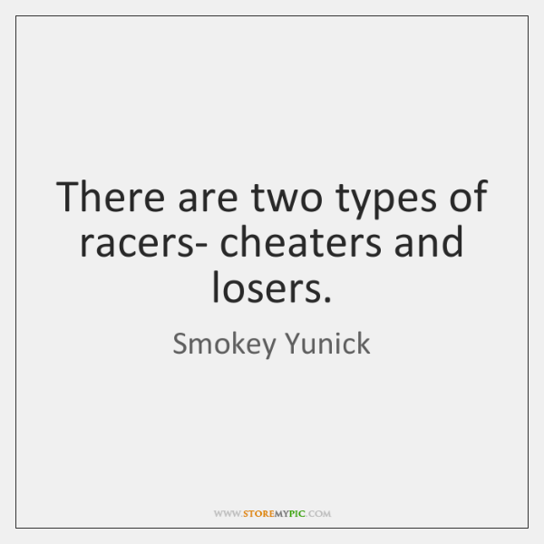 There are two types of racers- cheaters and losers.