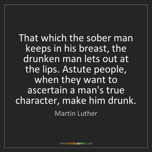 Martin Luther: That which the sober man keeps in his breast, the drunken...