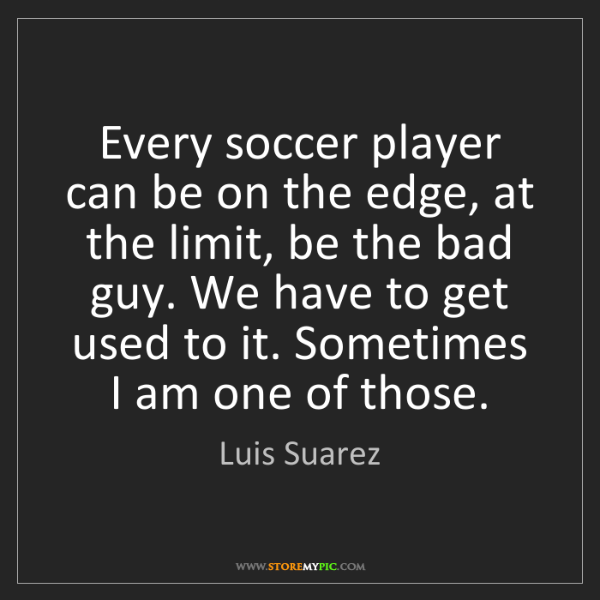 Luis Suarez: Every soccer player can be on the edge, at the limit,...