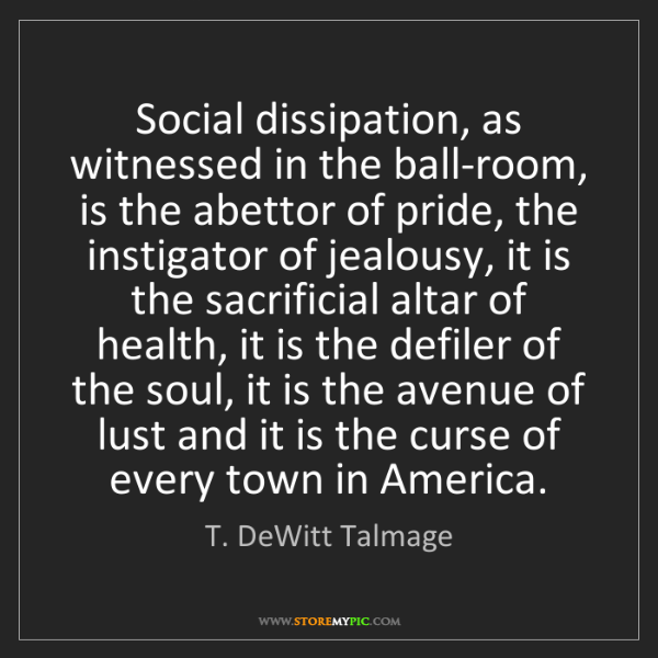 T. DeWitt Talmage: Social dissipation, as witnessed in the ball-room, is...