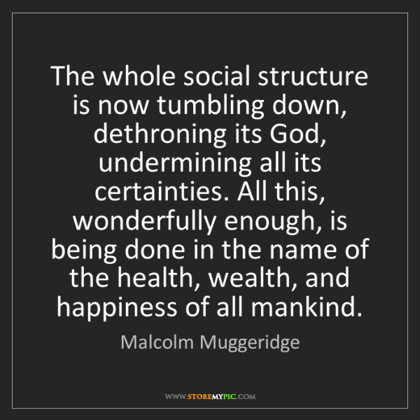 Malcolm Muggeridge: The whole social structure is now tumbling down, dethroning...