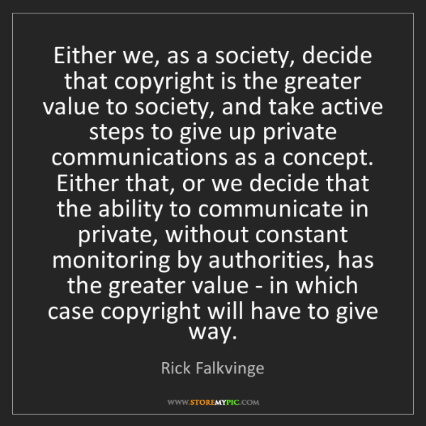 Rick Falkvinge: Either we, as a society, decide that copyright is the...