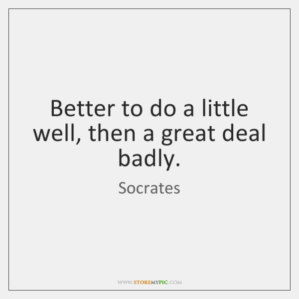 Better to do a little well, then a great deal badly.