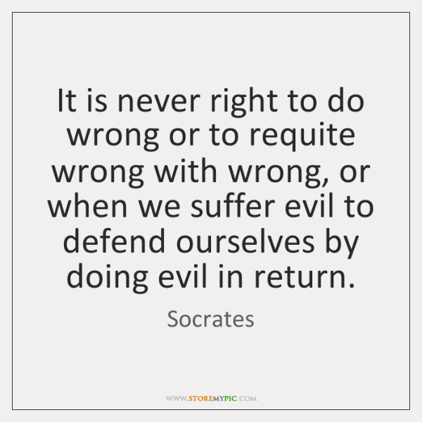 It is never right to do wrong or to requite wrong with ...