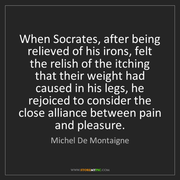 Michel De Montaigne: When Socrates, after being relieved of his irons, felt...