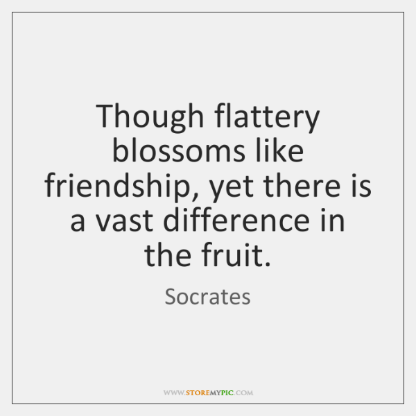 Though flattery blossoms like friendship, yet there is a vast difference in ...