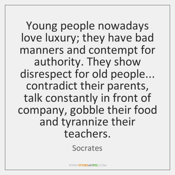 Young people nowadays love luxury; they have bad manners and contempt for ...