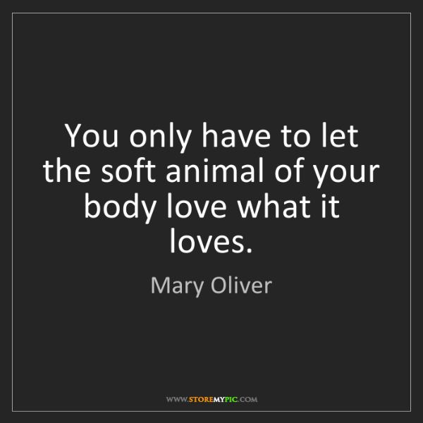 Mary Oliver: You only have to let the soft animal of your body love...