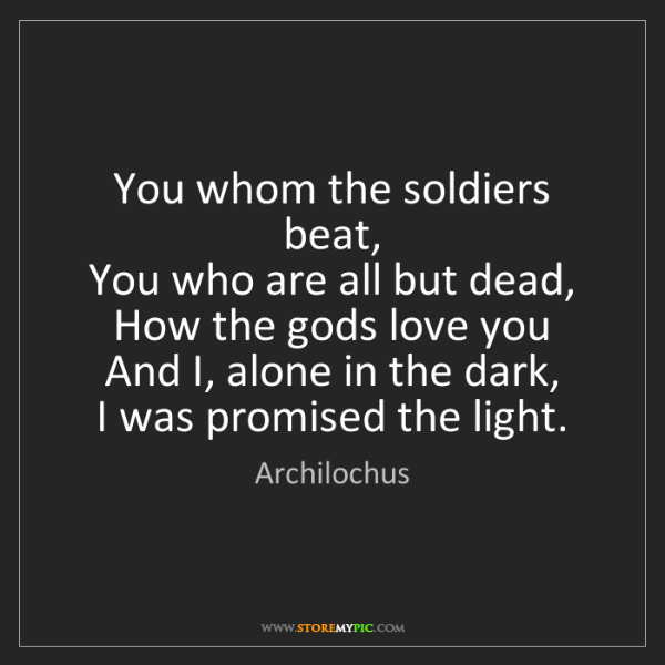 Archilochus: You whom the soldiers beat,   You who are all but dead,...