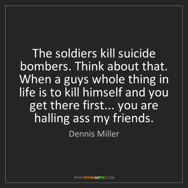 Dennis Miller: The soldiers kill suicide bombers. Think about that....