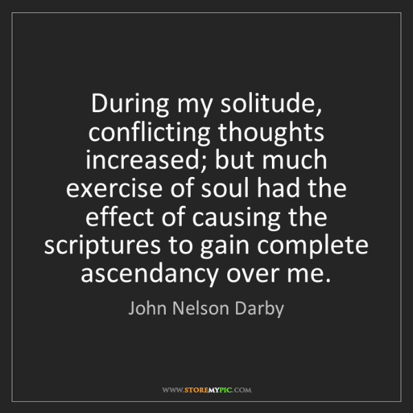 John Nelson Darby: During my solitude, conflicting thoughts increased; but...