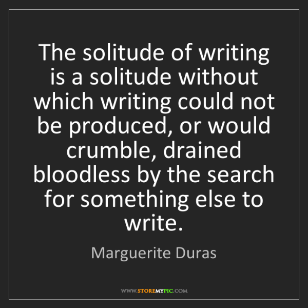Marguerite Duras: The solitude of writing is a solitude without which writing...