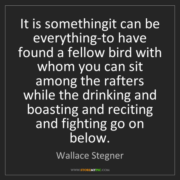 Wallace Stegner: It is somethingit can be everything-to have found a fellow...
