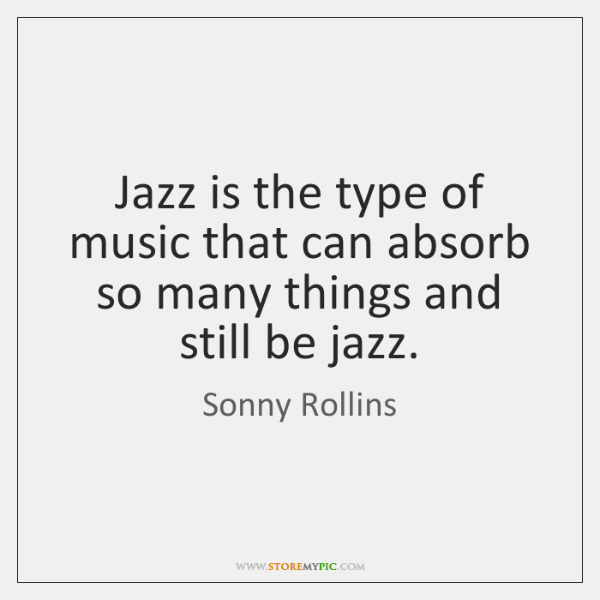Jazz is the type of music that can absorb so many things ...